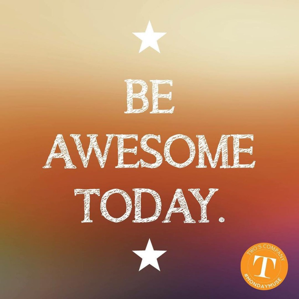 Be awesome today! mondaymuse